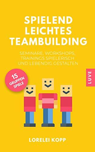 Spielend leichtes Teambuilding: Seminare, Workshops, Trainings spielerisch und lebendig gestalten