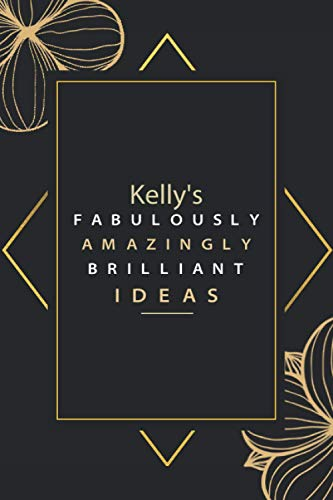 Kelly's FABULOUSLY AMAZINGLY BRILLIANT IDEAS: Pretty Personalised Name Journal Gift for Wife,Sister,Daughter & Girlfriend Named Kelly |Birthday notebook Gift | 6x9 Inches , 100 Pages