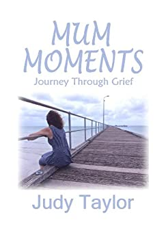 Mum Moments: Journey Through Grief by [Judy Taylor]