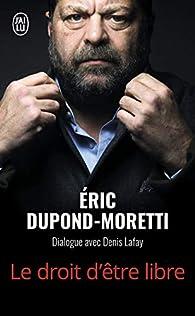 Le droit d'être libre : Dialogue avec Denis Lafay par Eric Dupond-Moretti