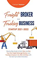 Freight Broker and Trucking Business Startup 2021-2022: Step-by-Step Guide to Start, Grow and Run Your Own Freight Brokerage Business and Trucking Company In As Little As 30 Days with the Most Up-to-Date Information