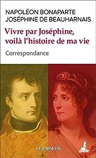 Vivre par Joséphine, voilà l'histoire de ma vie par Napoléon Bonaparte