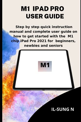 M1 IPAD PRO USER GUIDE: Step by step quick instruction manual and complete user guide on how to get started with the M1 chip iPad Pro 2021 for beginners, newbies and seniors.