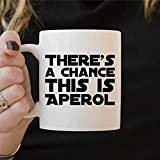 Aperol present Aperol Mug Aperol Coffee Mug Theres A Chance This Is Aperol Funny Alcohol Quote Aperol Spritz present for Friend 11 oz Ceramic coffee or Tea cup Festival