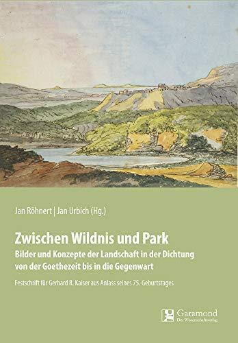 Zwischen Wildnis und Park: Bilder und Konzepte der Landschaft in der Dichtung von der Goethezeit bis in die Gegenwart