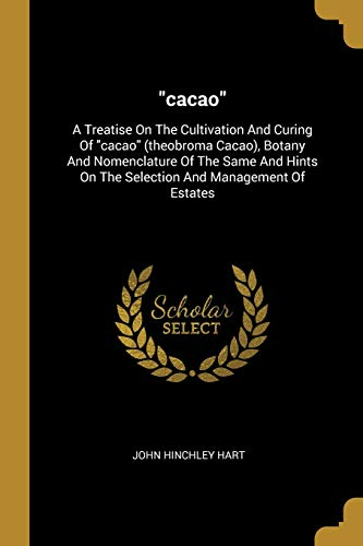 cacao: A Treatise On The Cultivation And Curing Of cacao (theobroma Cacao), Botany And Nomenclature Of The Same And Hints On The Selection And Management Of Estates