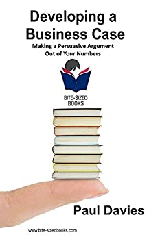 Developing a Business Case: Making a Persuasive Argument out of Your Numbers (Bite-Sized Books Book 2) by [Paul Davies]
