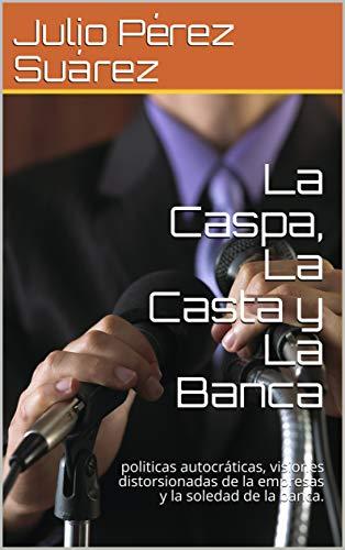 La Caspa, La Casta y La Banca: politicas autocráticas, visiones distorsionadas de la empresas y la soledad de la banca.