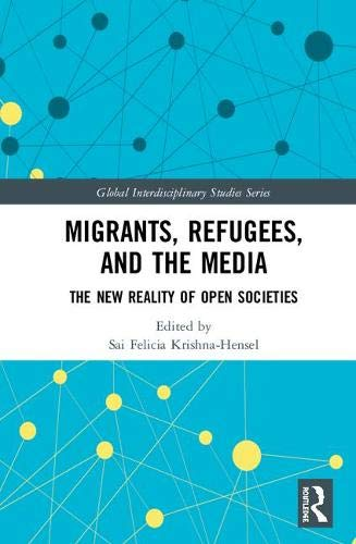 Migrants, Refugees, and the Media: The New Reality of Open Societies (Global Interdisciplinary Studies)