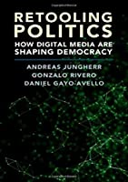 Retooling Politics: How Digital Media Are Shaping Democracy