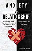 Anxiety in Relationships: How to Overcoming Depression, Shyness and Gain Better Self Social Confidence (Use Self-hypnosis and Affirmations for Stress Relief)