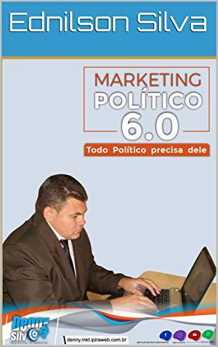 Marketing Político 6.0: Todo Político precisa dele (0000001 Livro 2019) por [Ednilson Silva]
