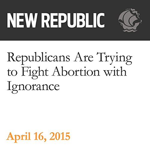 Republicans Are Trying to Fight Abortion with Ignorance audiobook cover art