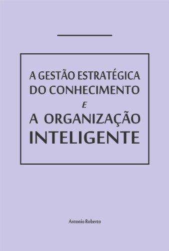 GESTÃO ESTRATÉGICA DO CONHECIMENTO E A ORGANIZAÇÃO INTELIGENTE: Como pensam as empresas e como adquirem capacitação. (Portuguese Edition)