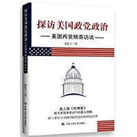 Visit the American party politics: U.S. bipartisan elite interviews(Chinese Edition)