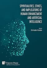 Spiritualities, ethics, and implications of human enhancement and artificial intelligence (Series in Philosophy)