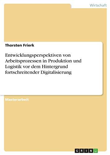Entwicklungsperspektiven von Arbeitsprozessen in Produktion und Logistik vor dem Hintergrund fortschreitender Digitalisierung