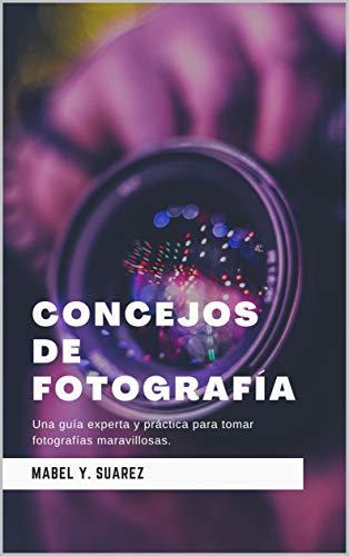 Concejos de fotografia: Una guía experta y práctica para tomar fotografías maravillosas.