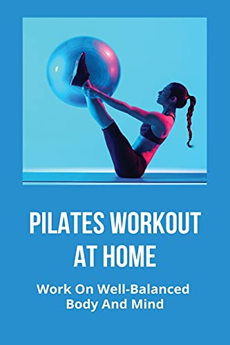 Pilates Workout At Home: Work On Well-Balanced Body And Mind: Basic Pilates Workout For Beginners