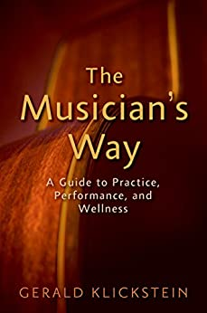The Musician's Way: A Guide to Practice, Performance, and Wellness by [Gerald Klickstein]