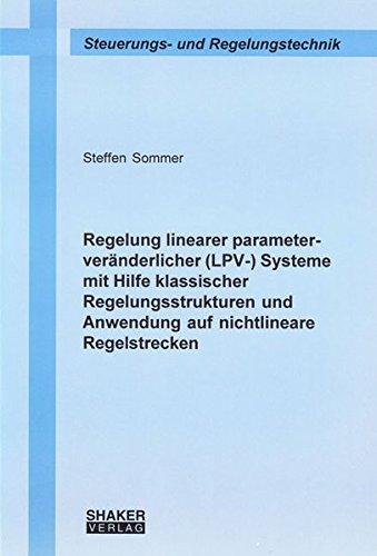 Regelung linearer parameterveränderlicher (LPV-) Systeme mit Hilfe klassischer Regelungsstrukturen und Anwendung auf nichtlineare Regelstrecken (Berichte aus der Steuerungs- und Regelungstechnik)