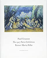 The 1907 Paris Exhibition: Paul Cezanne/ Rainer Maria Rilke