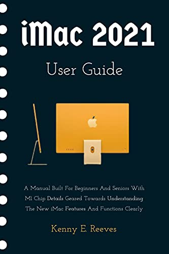iMac 2021 User Guide: A Manual Built For Beginners And Seniors With M1 Chip Details Geared Towards Understanding The New iMac Features And Functions Clearly (English Edition)