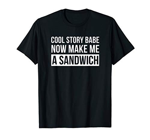 Cool Story Babe Now Make Me A Sandwich T Shirt Birthday Gift