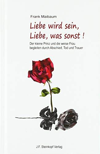 Liebe wird sein, Liebe, was sonst!: Der kleine Prinz und die weise Frau begleiten durch Abschied, Tod und Trauer