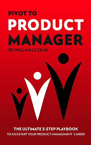 Pivot to Product Manager: The Ultimate 3-Step Playbook to Kickstart Your Product Management Career by Malcolm, Irving