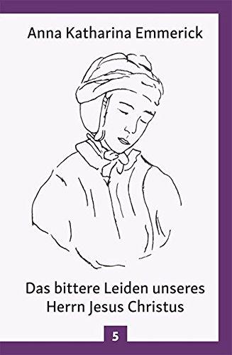 Das bittere Leiden unseres Herrn Jesus Christus: Nach den Visionen der Anna Kathrina Emmerick (Anna Katharina Emmerick)