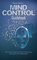 Mind Control Guidebook: Discover the Secrets of Dark Psychology, Persuasion and Manipulation