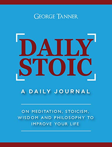 Daily Stoic: A Daily Journal : On Meditation, Stoicism, Wisdom and Philosophy to Improve Your Life