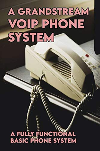 A Grandstream VOIP Phone System: A Fully Functional Basic Phone System: Voip For Dummies