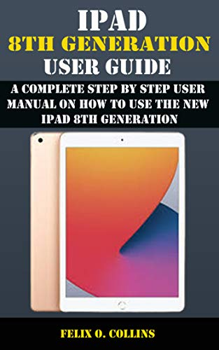 IPAD 8TH GENERATION USER GUIDE : A Complete Step By Step User Manual On How To Use The New iPad 8th Generation