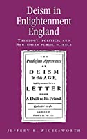 Deism in Enlightment England: Theology, Politics, and Newtonian Public Science (Politics, Culture and Society in Early Modern Britain)