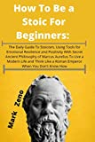 How To Be a Stoic For Beginners: The Daily Guide To Stoicism, Using Tools for Emotional Resilience and Positivity With Secret Ancient Philosophy of ... Like a Roman Emperor When You Don't Know How