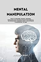 Mental Manipulation: How to learn mind control, Subliminal Persuasion, Self Discipline and nlp, recognize all the persuasion techniques, how to use hypnosis to reprogram the mind.