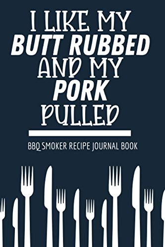 I Like My Butt Rubbed And My Pork Pulled Bbq Smoker Recipe Journal Book: Meat Smoking Recipe Cookbook