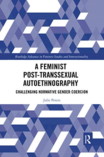 A Feminist Post-transsexual Autoethnography: Challenging Normative Gender Coercion (Routledge Advances in Feminist Studies and Intersectionality)