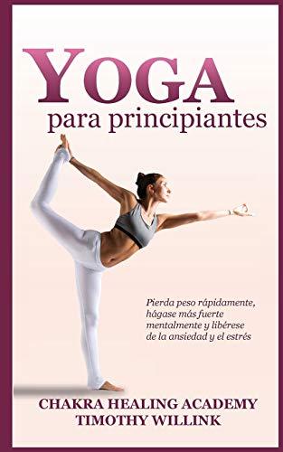 Yoga para principiantes: Pierda peso rápidamente, hágase más fuerte mentalmente y libérese de la ansiedad y el estrés