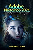 Adobe Photoshop 2021: A Complete Beginner to Expert Tutorial Guide to Master the New Features of Photoshop 2021