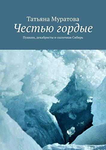 Честью гордые: Пушкин, декабристы исказочная Сибирь (Russian Edition)
