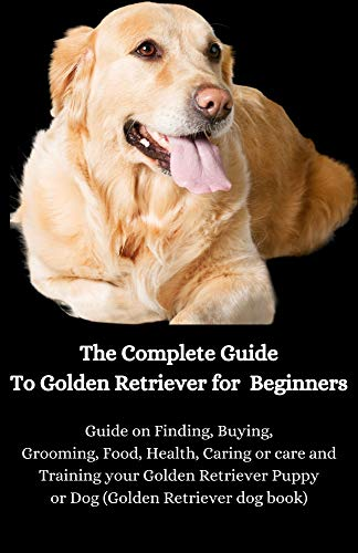 The Complete Guide To Golden Retriever for Beginners: Guide on Finding, Buying, Grooming, Food, Health, Caring or care and Training your Golden Retriever Puppy or Dog (Golden Retriever dog book)
