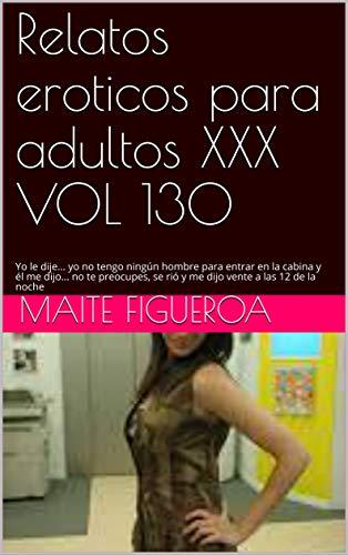 Relatos eroticos para adultos XXX VOL 130: Yo le dije... yo no tengo ningún hombre para entrar en la cabina y él me dijo... no te preocupes, se rió y me dijo vente a las 12 de la noche