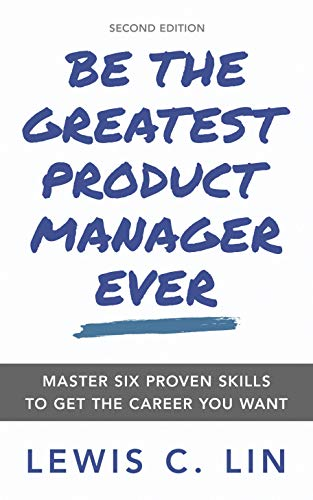 Be the Greatest Product Manager Ever: Master Six Proven Skills to Get the Career You Want (English Edition)