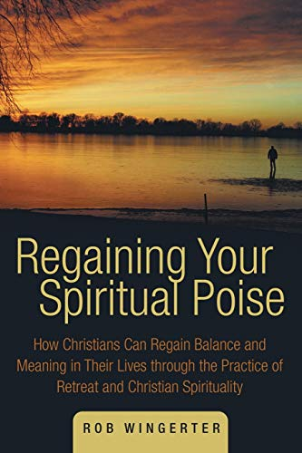 Regaining Your Spiritual Poise: How Christians Can Regain Balance and Meaning in Their Lives through the Practice of Retreat and Christian Spirituality
