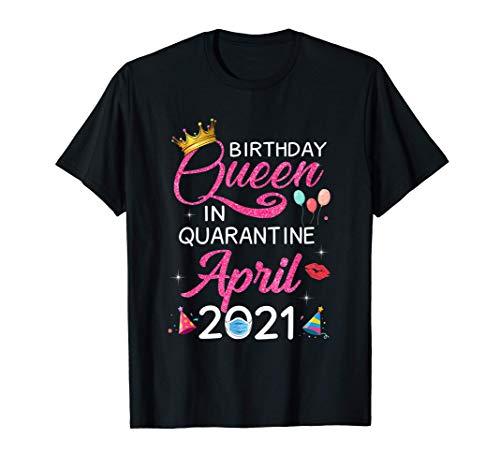 April Birthday Queen In Quarantine 2021 Girls Women T-Shirt