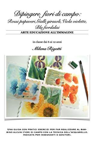 Dipingere fiori di campo: Rossi papaveri,Gialli girasoli,Viola violette, Blu fiordalisi (ARTE EDUCAZIONE ALL'IMMAGINE Vol. 2) (Italian Edition)