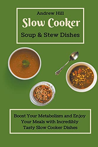 Slow Cooker Soups & Stews Dishes: Boost Your Metabolism and Enjoy Your Meals with Incredibly Tasty Slow Cooker Dishes